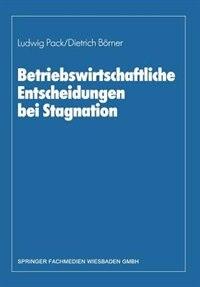 Betriebswirtschaftliche Entscheidungen bei Stagnation: Edmund Heinen zum 65. Geburtstag by Dietrich Börner