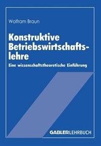 Konstruktive Betriebswirtschaftslehre: Eine wissenschaftstheoretische Einführung by Wolfram Braun