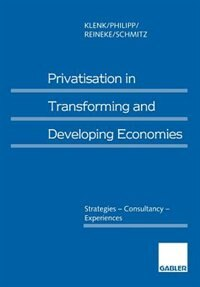 Privatisation in Transforming and Developing Economies: Strategies - Consultancy - Experiences by Jürgen Klenk