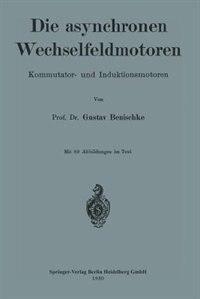 Die asynchronen Wechselfeldmotoren: Kommutator- und Induktionsmotoren by Gustav Benischke