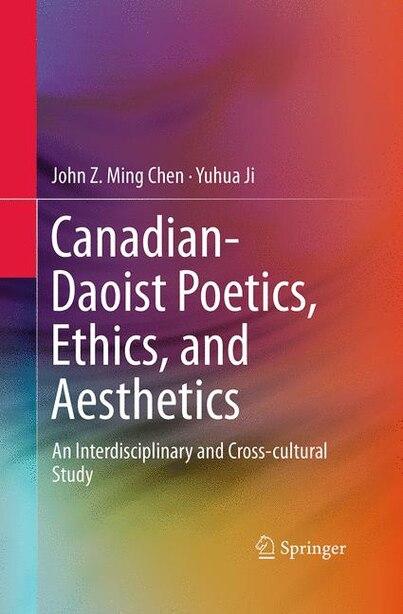 Canadian-daoist Poetics, Ethics, And Aesthetics: An Interdisciplinary And Cross-cultural Study de John Z. Ming Chen