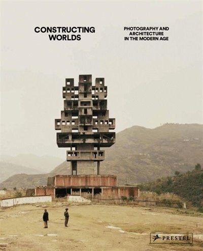 Constructing Worlds: Photography And Architecture In The Modern Age by Alona Pardo