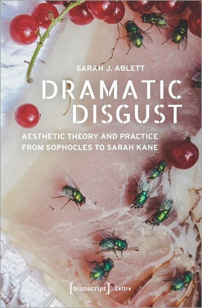 Dramatic Disgust: Aesthetic Theory and Practice from Sophocles to Sarah Kane by Sarah J. Ablett