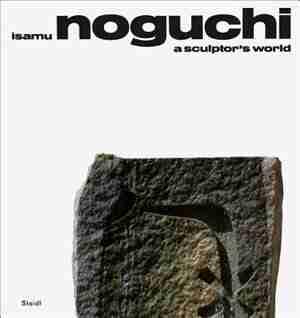 Isamu Noguchi: A Sculptor's World by Isamu Noguchi