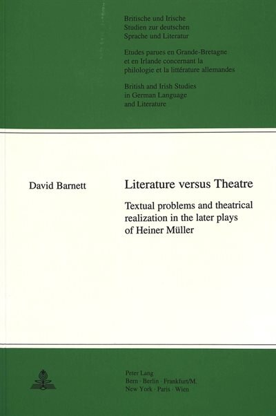Literature Versus Theatre: Textual Problems And Theatrical Realization In The Later Plays Of Heiner Mueller by David Barnett