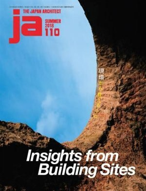 Ja 110 Summer, 2018: Insights From Building Sites by The Japan Architect