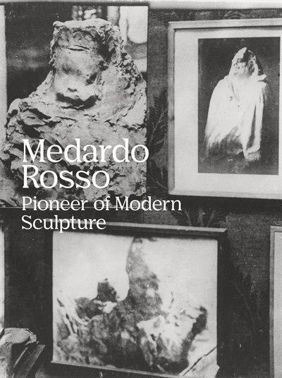 Medardo Rosso: Pioneer of Modern Sculpture by Medardo Rosso